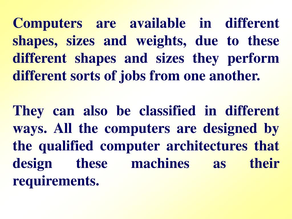 Computers are available in different shapes, sizes and weights, due to these different shapes and sizes they perform different sorts of jobs from one another.
