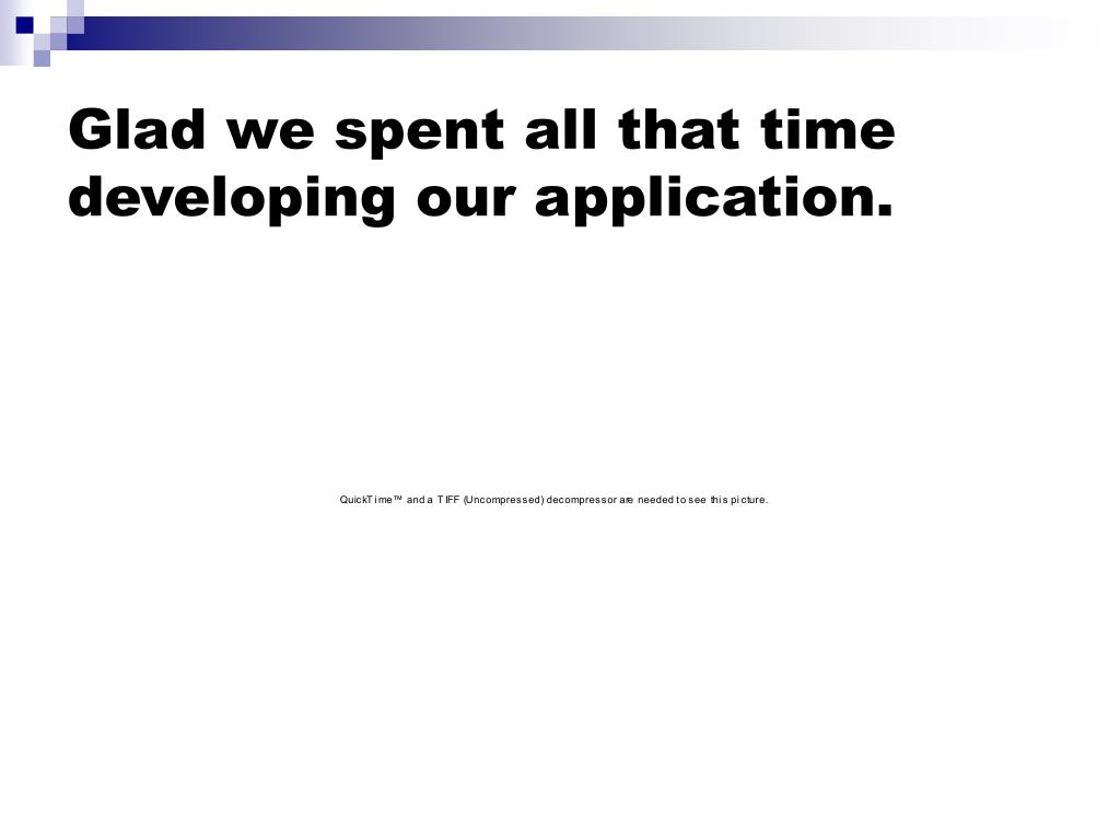 Glad we spent all that time developing our application.