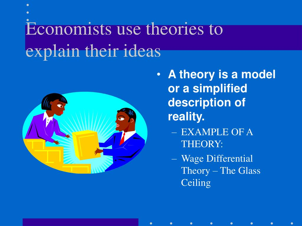 Economists use theories to explain their ideas