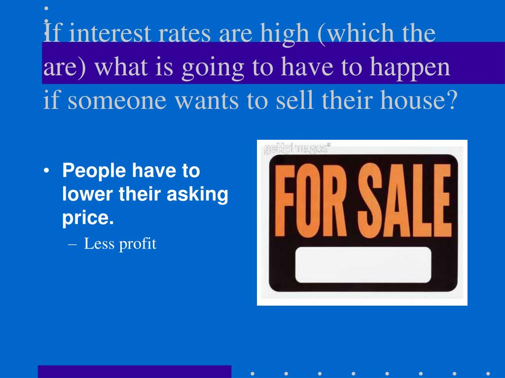 If interest rates are high (which the are) what is going to have to happen if someone wants to sell their house?