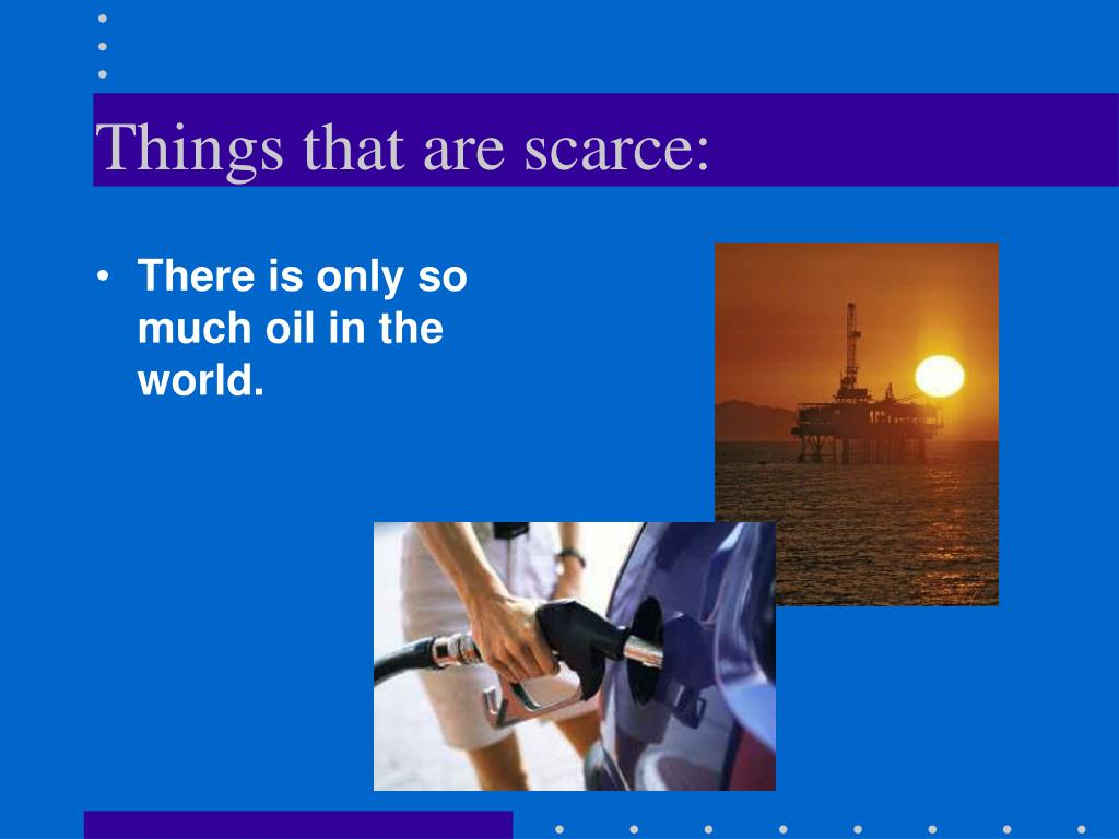 Things that are scarce: