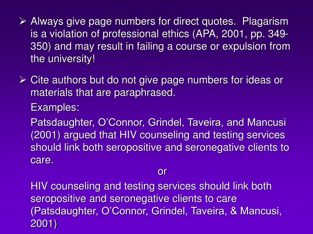 Always give page numbers for direct quotes.  Plagarism is a violation of professional ethics (APA, 2001, pp. 349-350) and may result in failing a course or expulsion from the university!