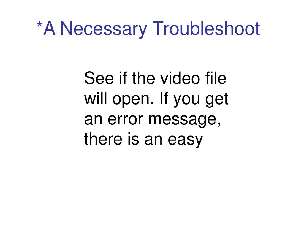 See if the video file will open. If you get an error message, there is an easy