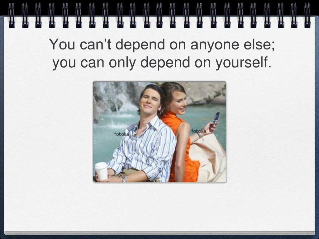 You can't depend on anyone else; you can only depend on yourself.