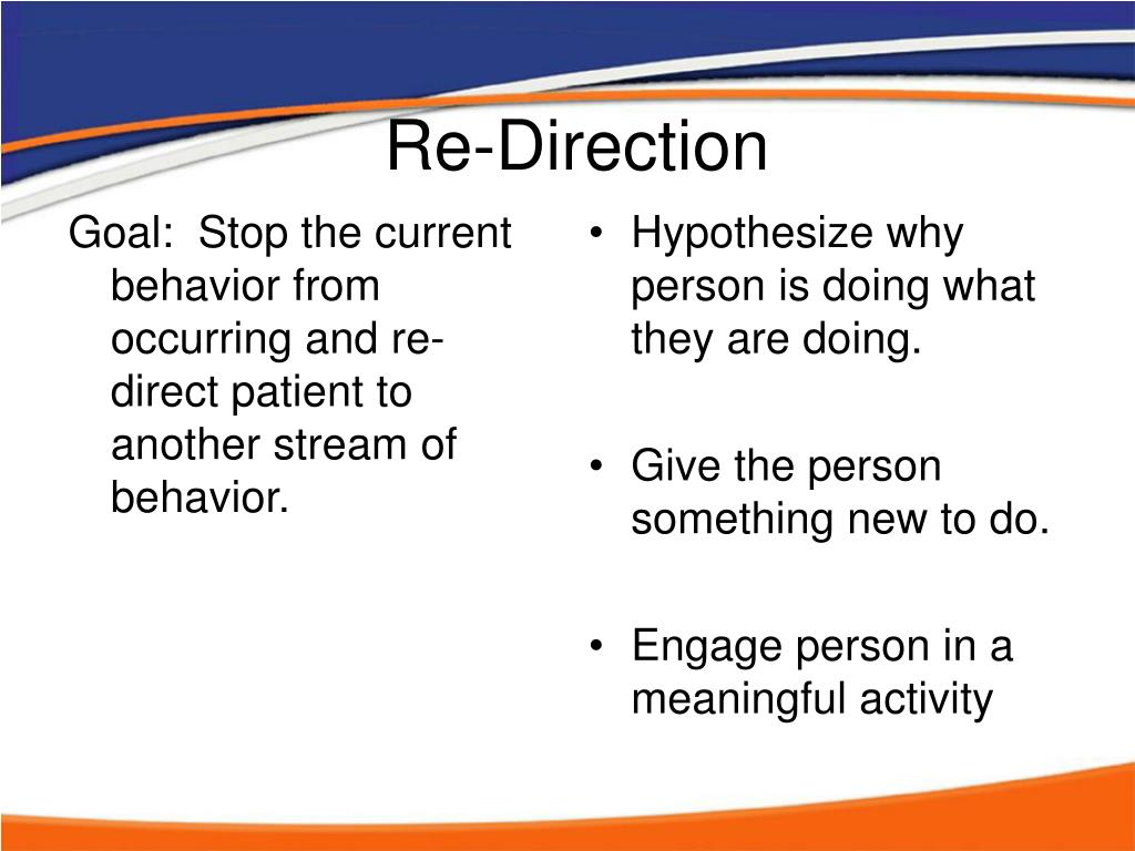 Goal:  Stop the current behavior from occurring and re-direct patient to another stream of behavior.