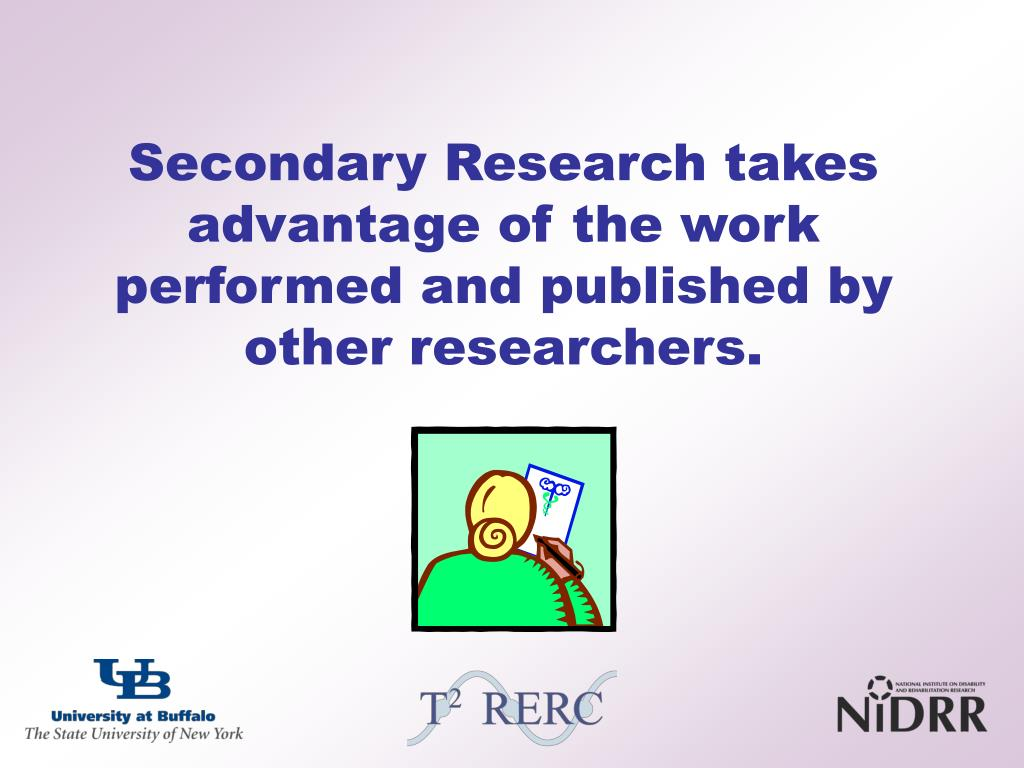 Secondary Research takes advantage of the work performed and published by other researchers.