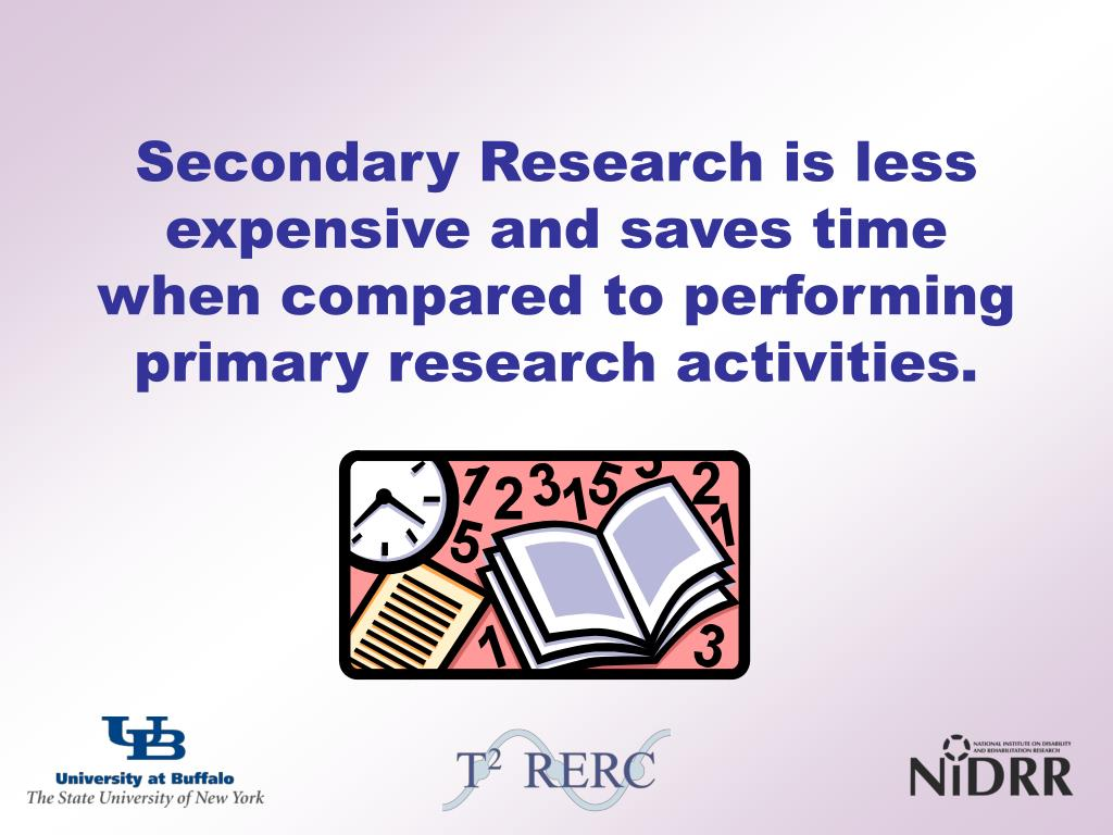 Secondary Research is less expensive and saves time when compared to performing primary research activities.