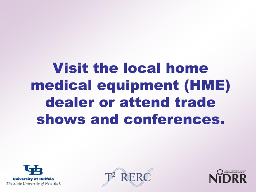 Visit the local home medical equipment (HME) dealer or attend trade shows and conferences.
