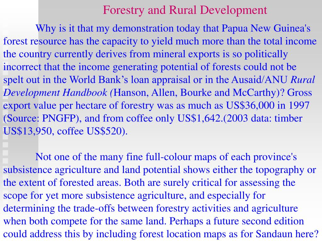 Why is it that my demonstration today that Papua New Guinea's forest resource has the capacity to yield much more than the total income the country currently derives from mineral exports is so politically incorrect that the income generating potential of forests could not be spelt out in the World Bank's loan appraisal or in the Ausaid/ANU