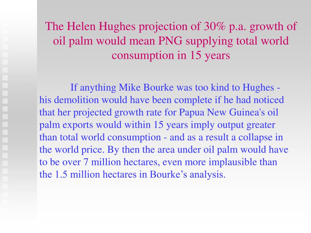 The Helen Hughes projection of 30% p.a. growth of oil palm would mean PNG supplying total world consumption in 15 years
