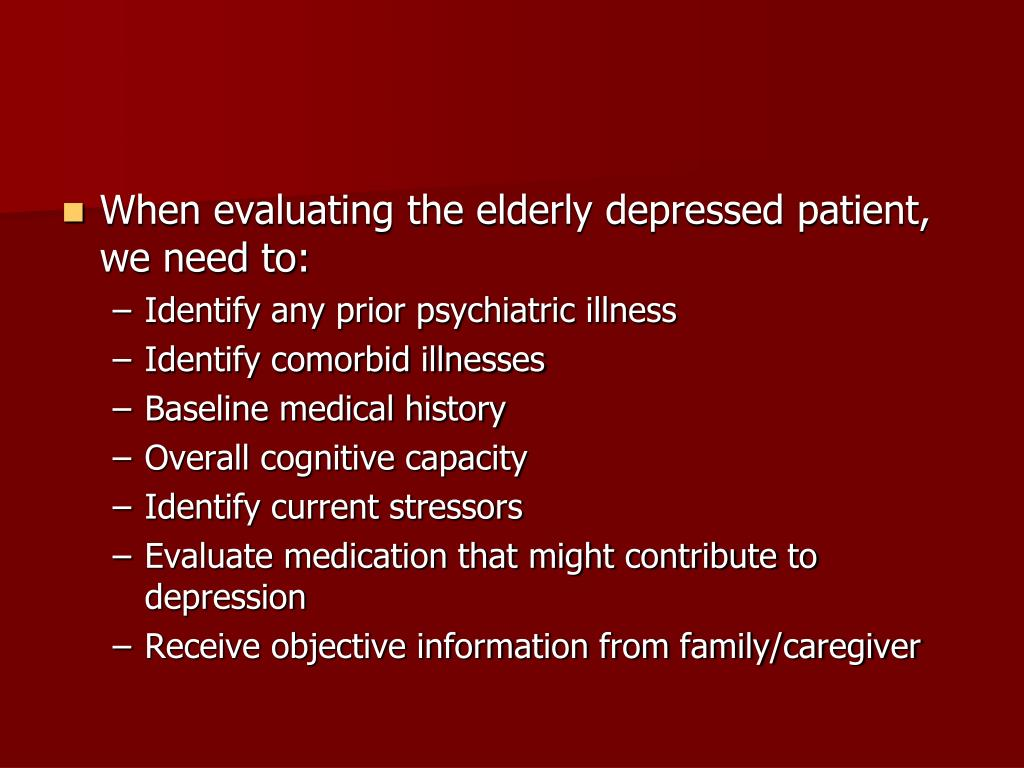When evaluating the elderly depressed patient, we need to: