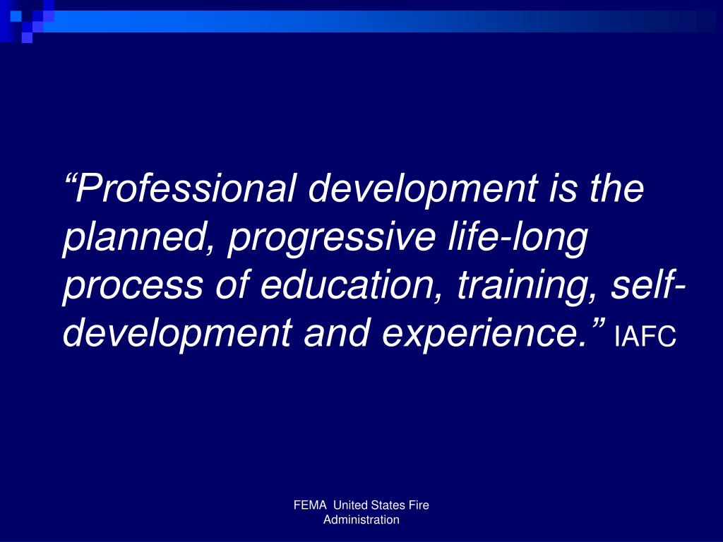 """Professional development is the planned, progressive life-long process of education, training, self-development and experience."""