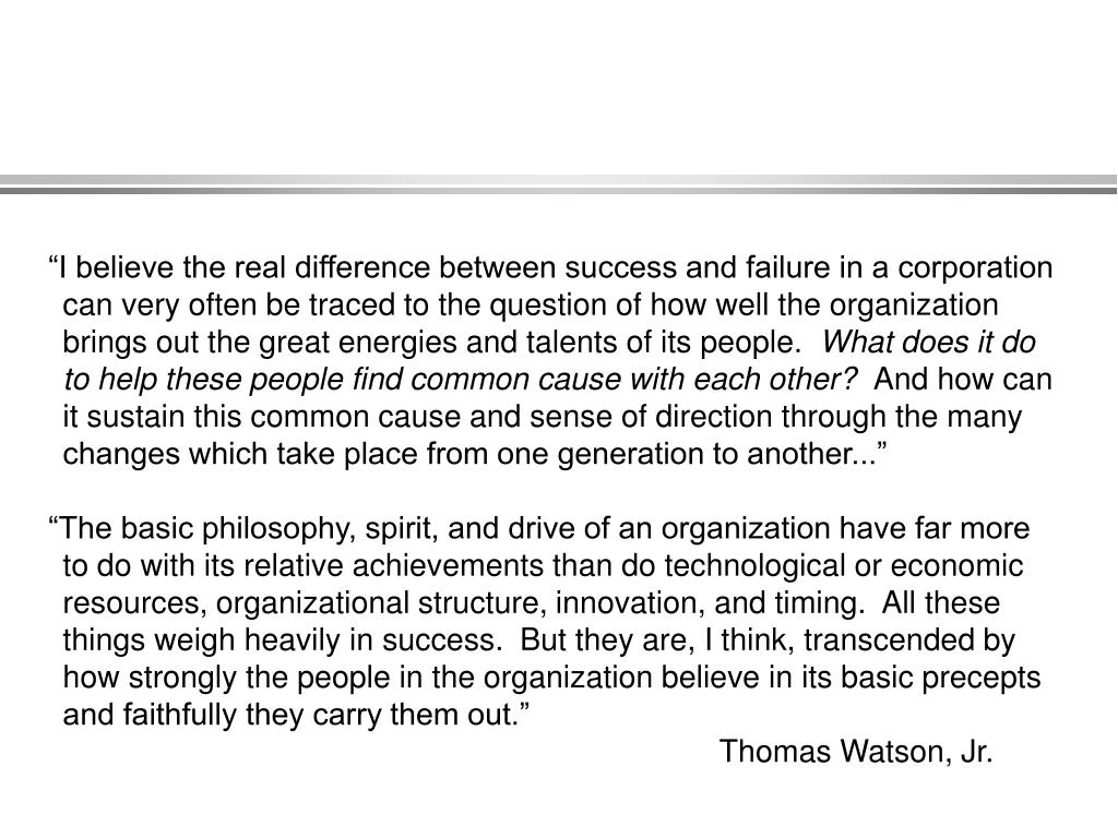 """""""I believe the real difference between success and failure in a corporation can very often be traced to the question of how well the organization brings out the great energies and talents of its people."""