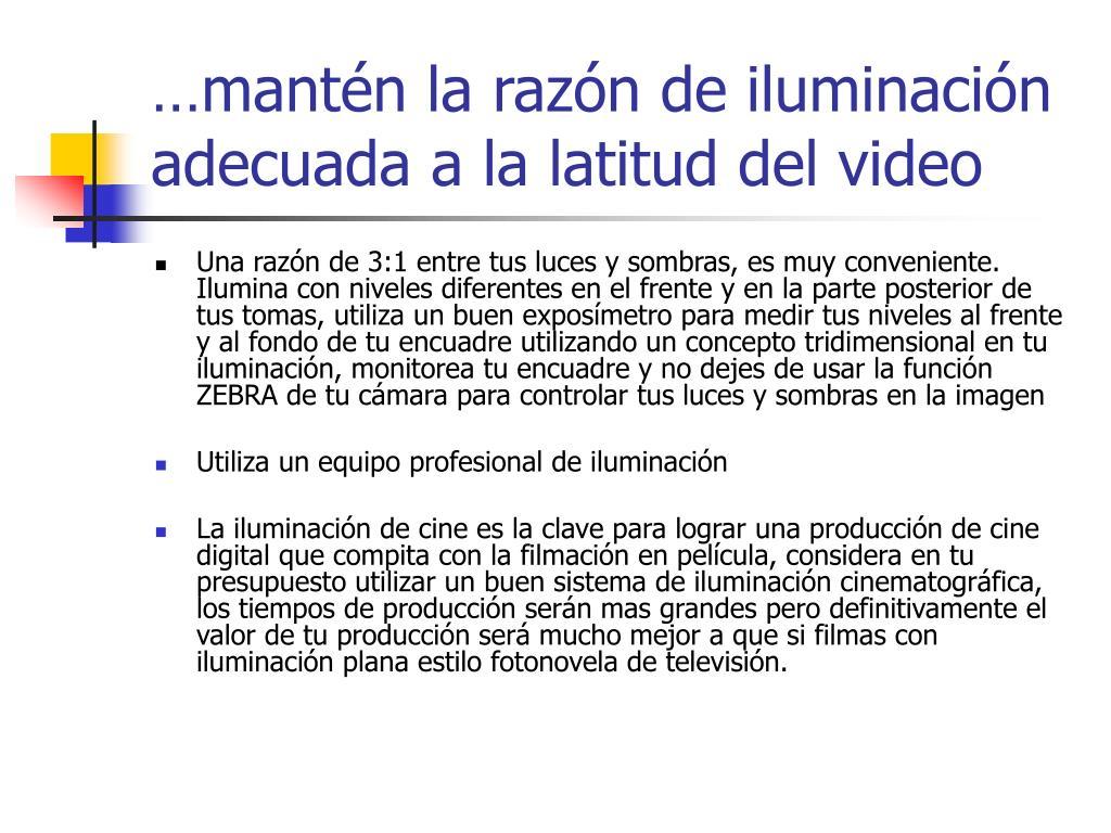 …mantén la razón de iluminación adecuada a la latitud del video