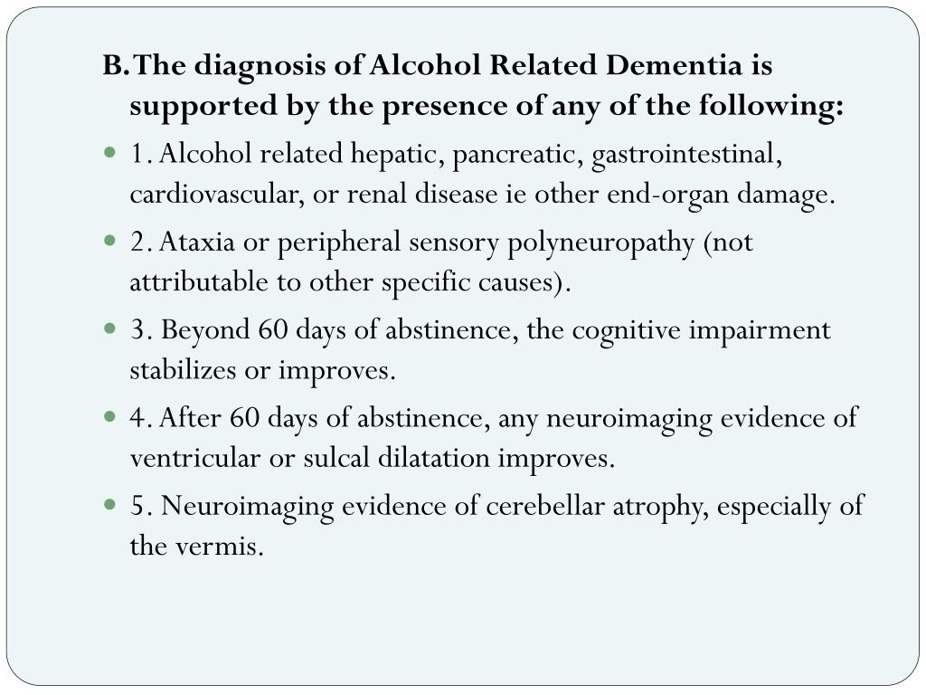 B. The diagnosis of Alcohol Related Dementia is supported by the presence of any of the following: