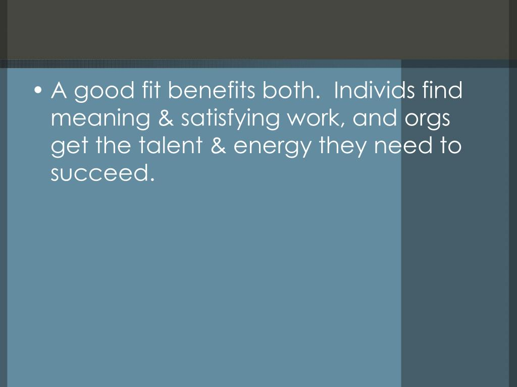 A good fit benefits both.  Individs find meaning & satisfying work, and orgs get the talent & energy they need to succeed.