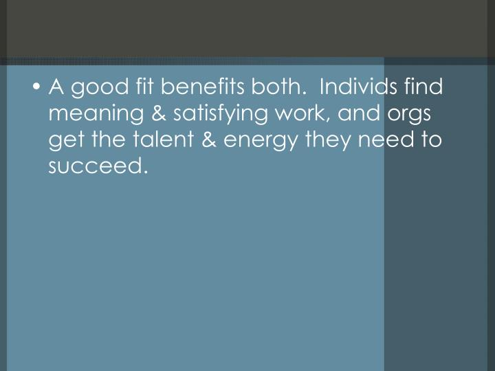 A good fit benefits both.  Individs find meaning & satisfying work, and orgs get the talent & energy...