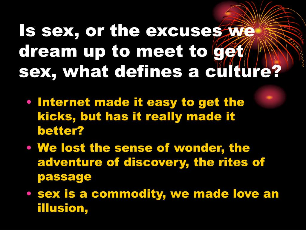 Is sex, or the excuses we dream up to meet to get sex, what defines a culture?