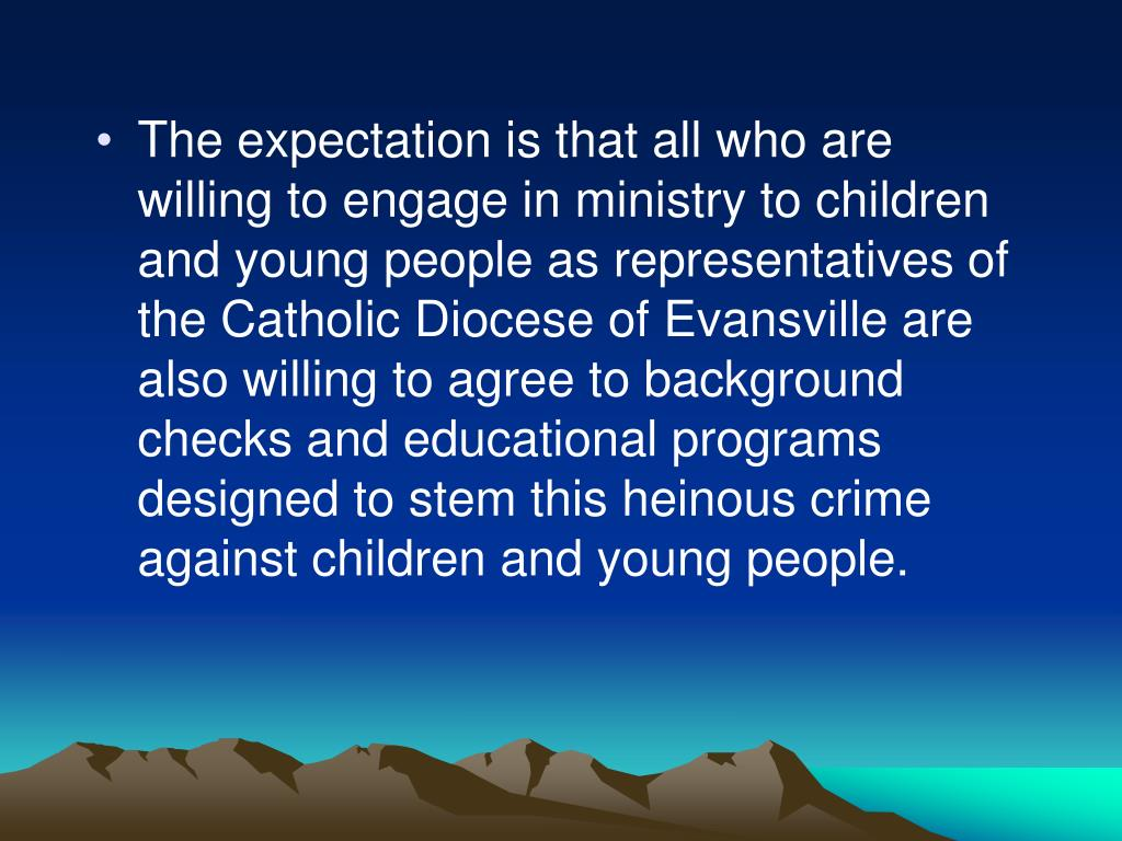 The expectation is that all who are willing to engage in ministry to children and young people as representatives of the Catholic Diocese of Evansville are also willing to agree to background checks and educational programs designed to stem this heinous crime against children and young people.