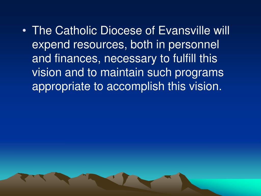 The Catholic Diocese of Evansville will expend resources, both in personnel and finances, necessary to fulfill this vision and to maintain such programs appropriate to accomplish this vision.