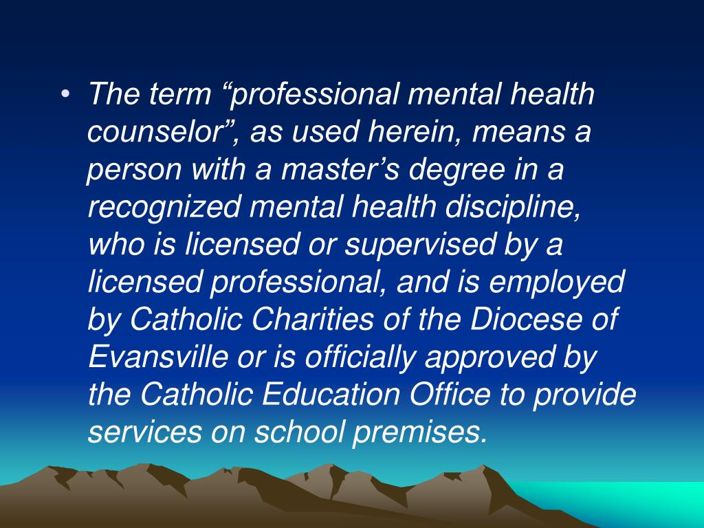 """The term """"professional mental health counselor"""", as used herein, means a person with a master's degree in a recognized mental health discipline, who is licensed or supervised by a licensed professional, and is employed by Catholic Charities of the Diocese of Evansville or is officially approved by the Catholic Education Office to provide services on school premises."""