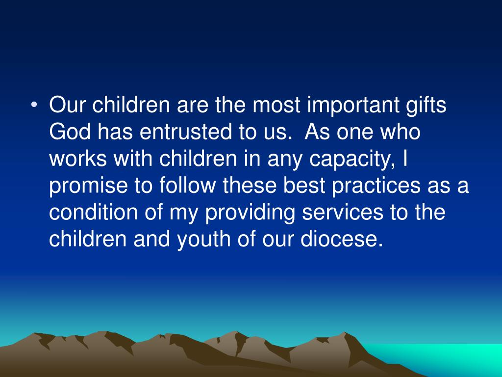 Our children are the most important gifts God has entrusted to us.  As one who works with children in any capacity, I promise to follow these best practices as a condition of my providing services to the children and youth of our diocese.