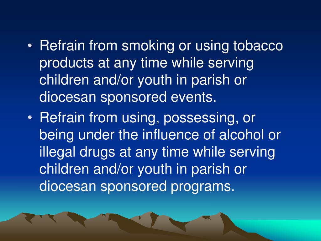 Refrain from smoking or using tobacco products at any time while serving children and/or youth in parish or diocesan sponsored events.