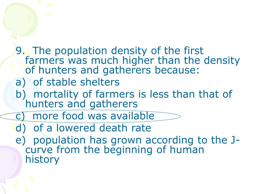 9.  The population density of the first farmers was much higher than the density of hunters and gatherers because: