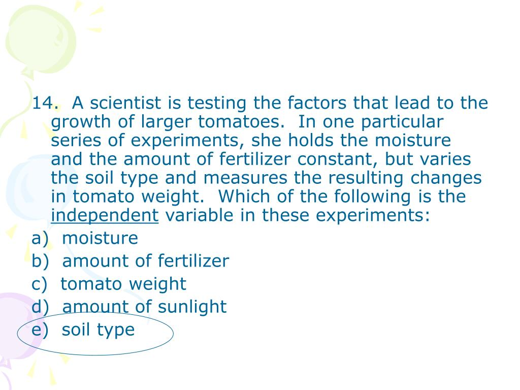 14.  A scientist is testing the factors that lead to the growth of larger tomatoes.  In one particular series of experiments, she holds the moisture and the amount of fertilizer constant, but varies the soil type and measures the resulting changes in tomato weight.  Which of the following is the