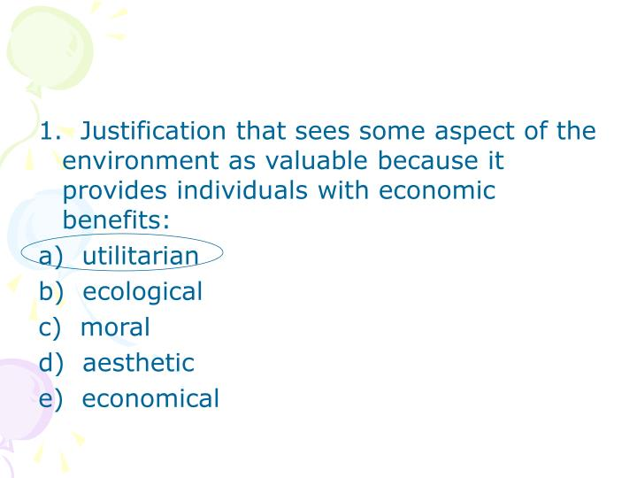 1.  Justification that sees some aspect of the environment as valuable because it provides individua...