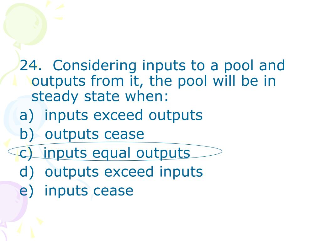 24.  Considering inputs to a pool and outputs from it, the pool will be in steady state when: