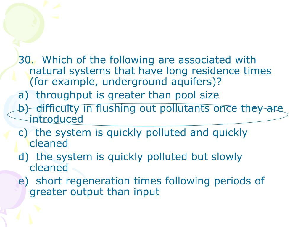 30.  Which of the following are associated with natural systems that have long residence times (for example, underground aquifers)?