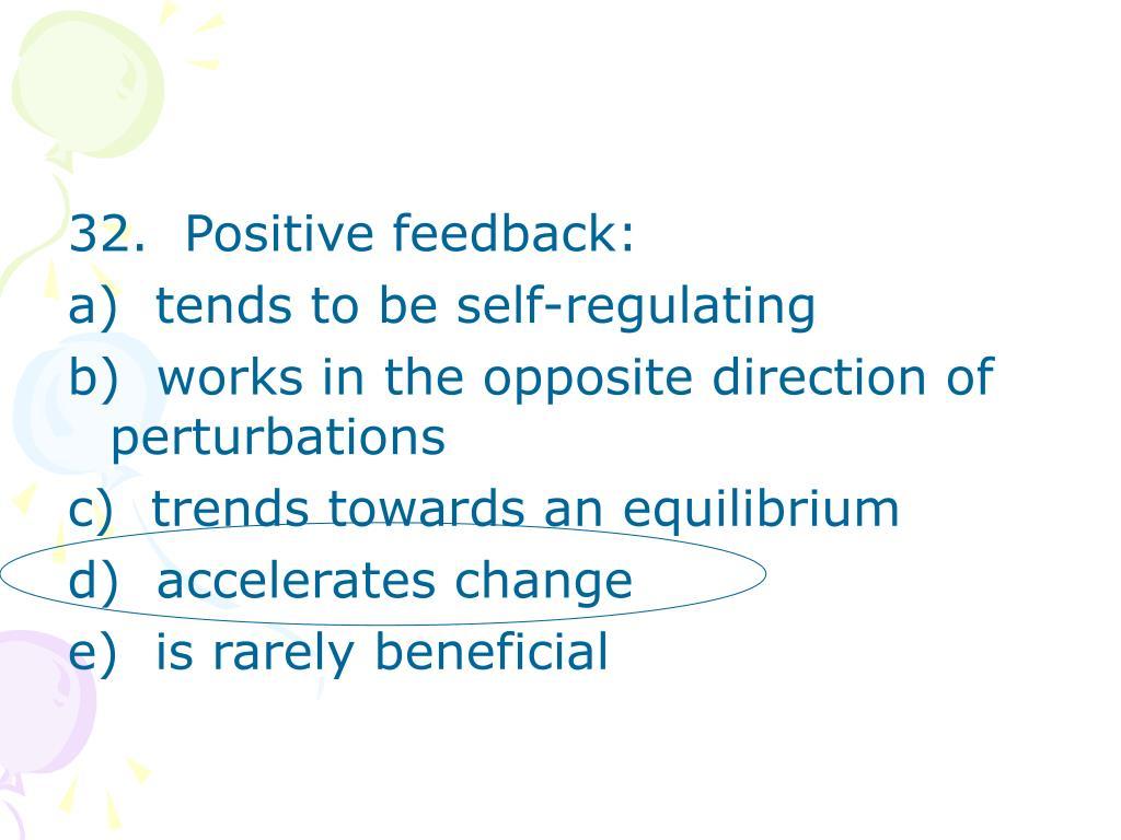 32.  Positive feedback: