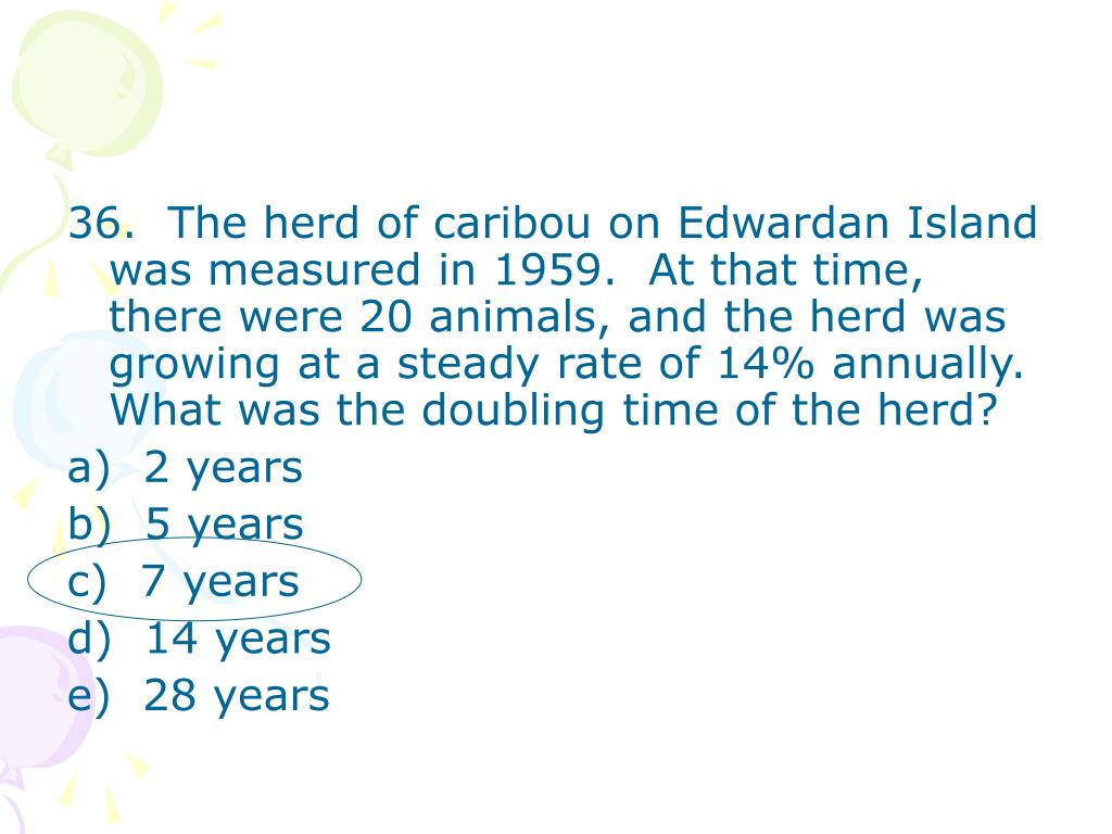 36.  The herd of caribou on Edwardan Island was measured in 1959.  At that time, there were 20 animals, and the herd was growing at a steady rate of 14% annually.  What was the doubling time of the herd?