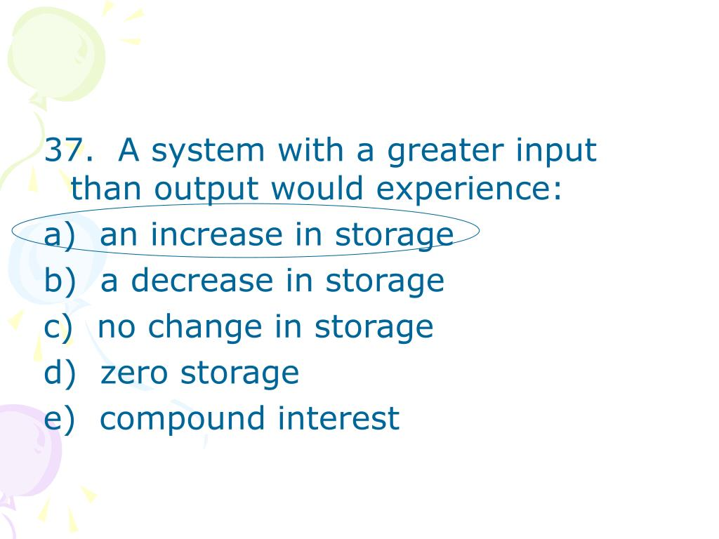 37.  A system with a greater input than output would experience: