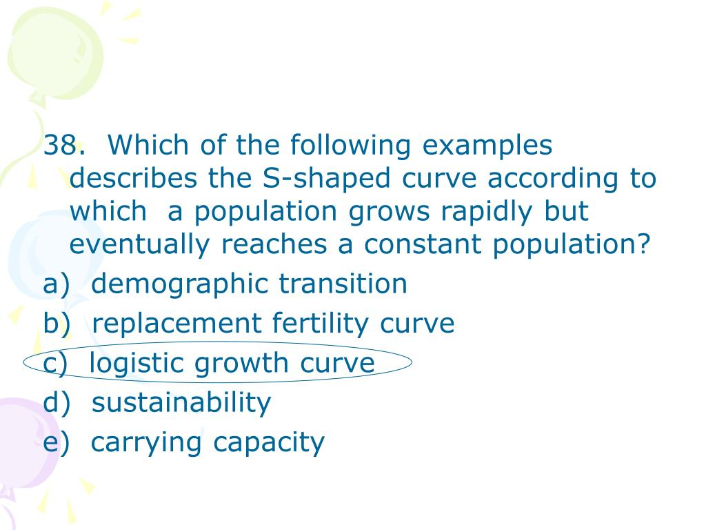 38.  Which of the following examples describes the S-shaped curve according to which  a population grows rapidly but eventually reaches a constant population?
