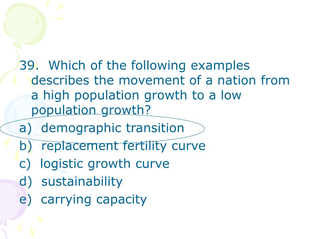 39.  Which of the following examples describes the movement of a nation from a high population growth to a low population growth?