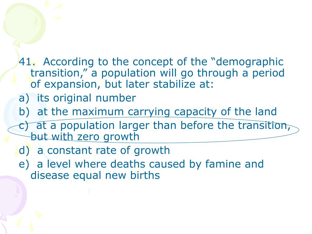 "41.  According to the concept of the ""demographic transition,"" a population will go through a period of expansion, but later stabilize at:"