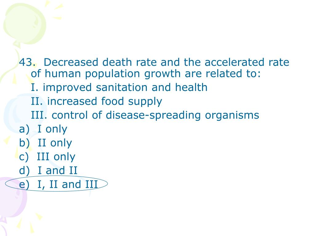 43.  Decreased death rate and the accelerated rate of human population growth are related to: