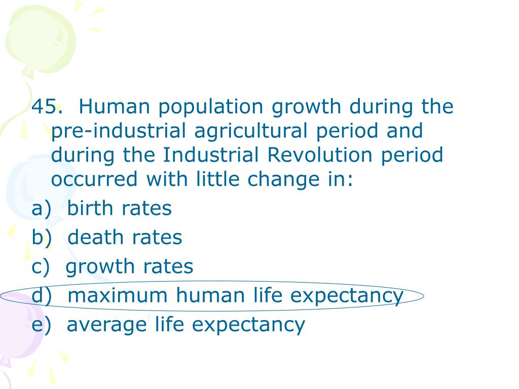 45.  Human population growth during the pre-industrial agricultural period and during the Industrial Revolution period occurred with little change in: