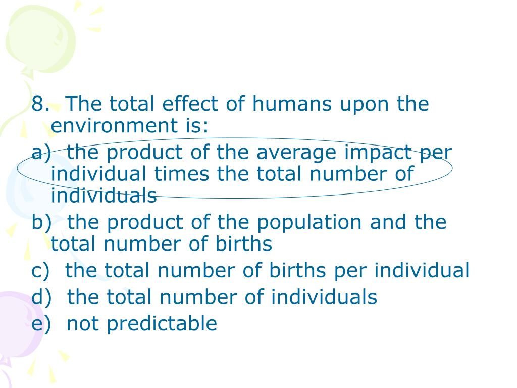 8.  The total effect of humans upon the environment is:
