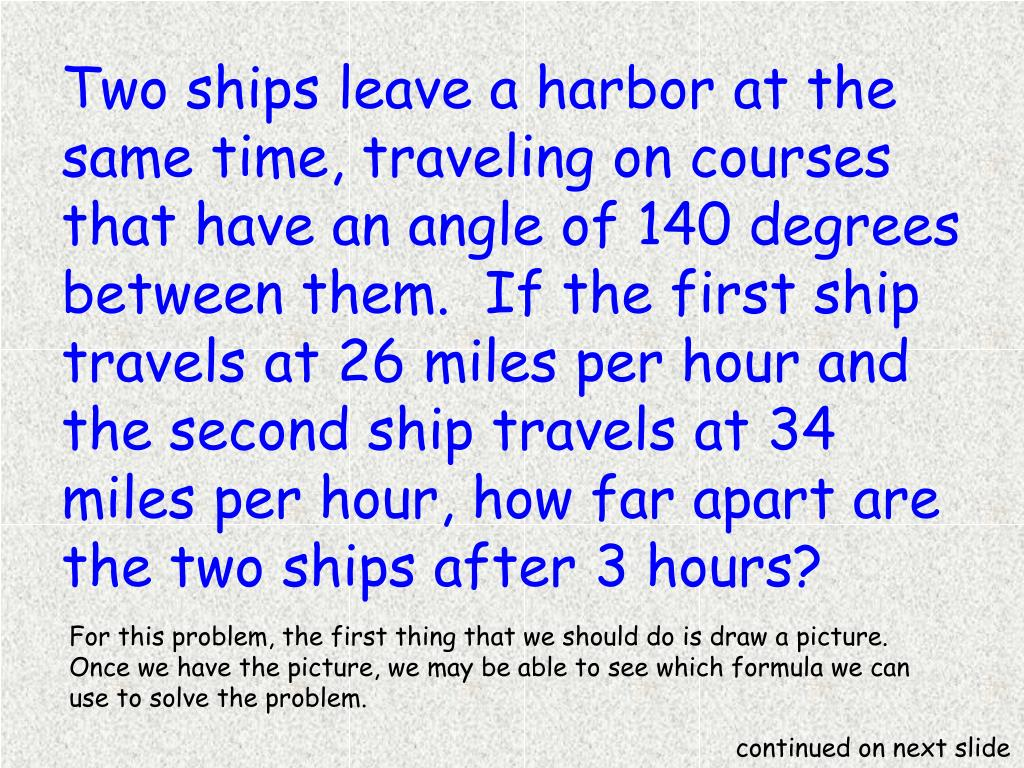 Two ships leave a harbor at the same time, traveling on courses that have an angle of 140 degrees between them. If the first ship travels at 26 miles per hour and the second ship travels at 34 miles per hour, how far apart are the two ships after 3 hours?