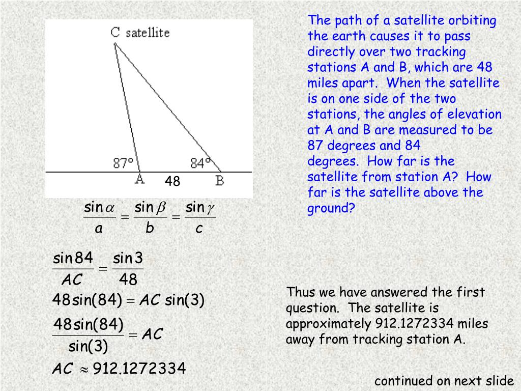 The path of a satellite orbiting the earth causes it to pass directly over two tracking stations A and B, which are 48 miles apart. When the satellite is on one side of the two stations, the angles of elevation at A and B are measured to be 87 degrees and 84 degrees. How far is the satellite from station A? How far is the satellite above the ground?