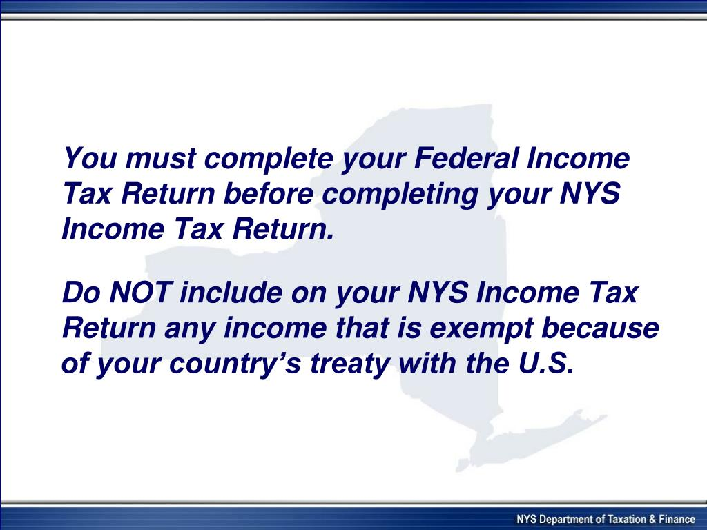 You must complete your Federal Income Tax Return before completing your NYS Income Tax Return.