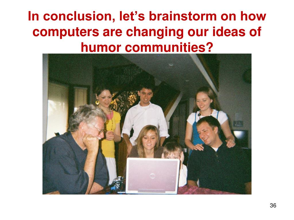 In conclusion, let's brainstorm on how computers are changing our ideas of humor communities?