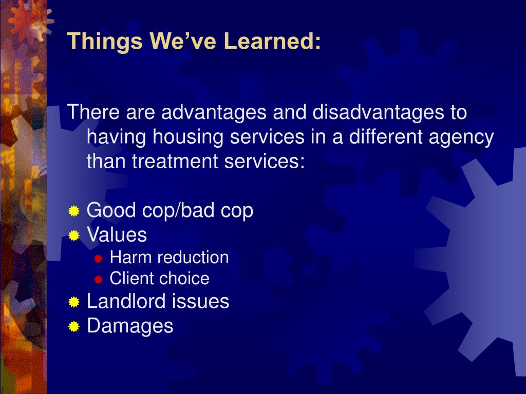 There are advantages and disadvantages to having housing services in a different agency than treatment services: