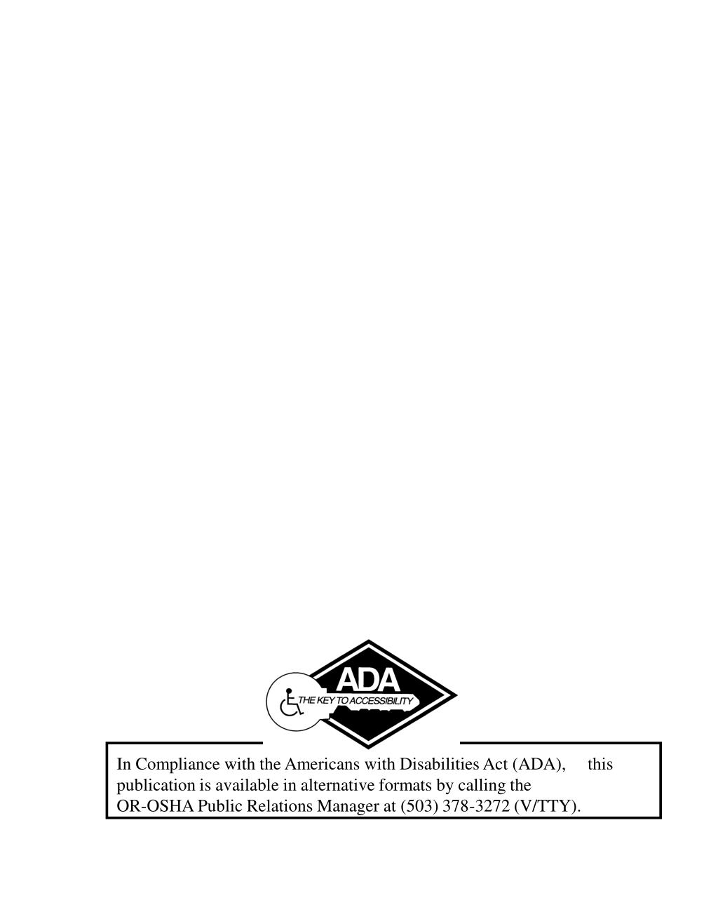 In Compliance with the Americans with Disabilities Act (ADA),     this publication is available in alternative formats by calling the                            OR-OSHA Public Relations Manager at (503) 378-3272 (V/TTY).