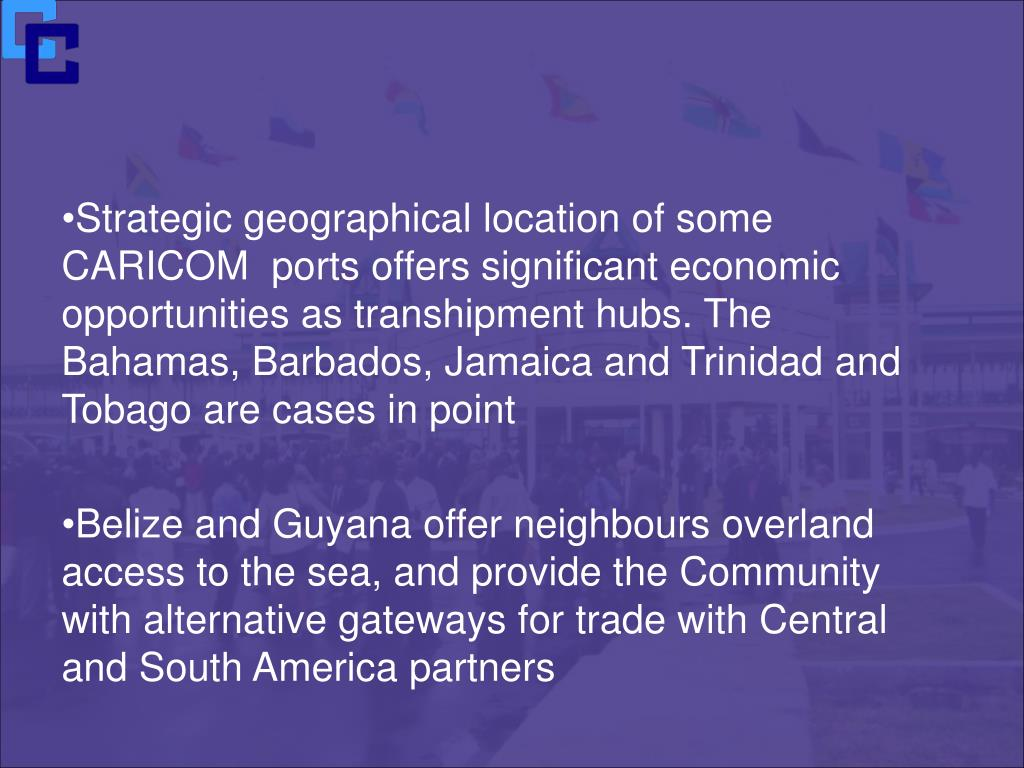 Strategic geographical location of some CARICOM  ports offers significant economic opportunities as transhipment hubs. The Bahamas, Barbados, Jamaica and Trinidad and Tobago are cases in point