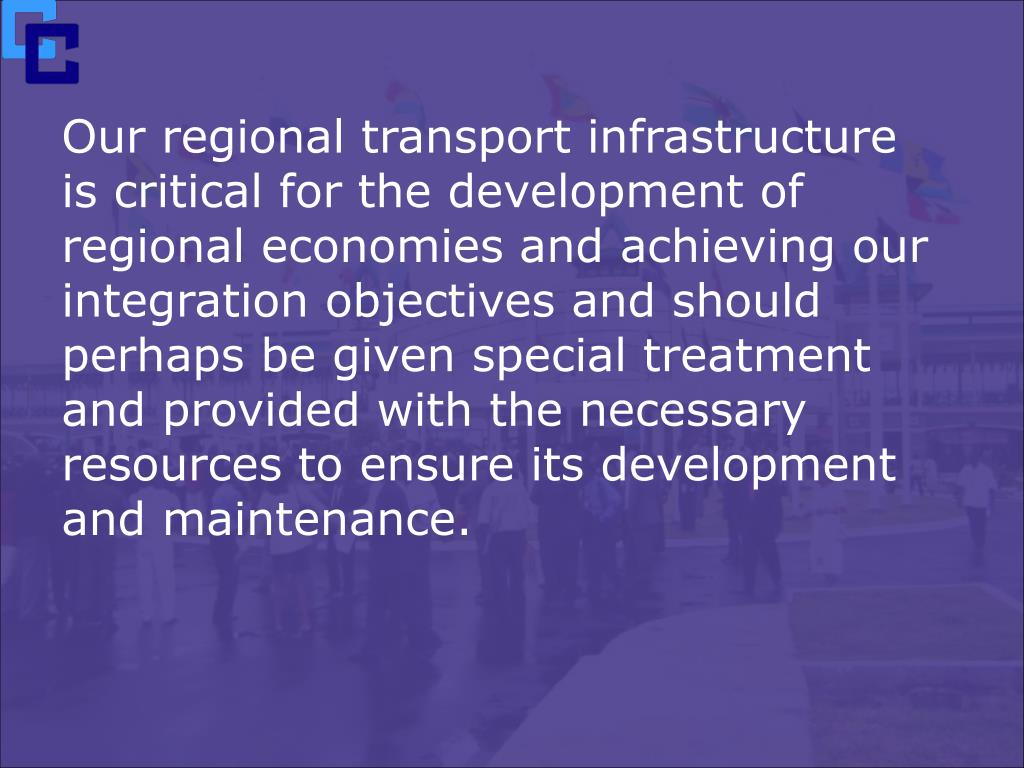 Our regional transport infrastructure is critical for the development of regional economies and achieving our integration objectives and should perhaps be given special treatment and provided with the necessary resources to ensure its development and maintenance.