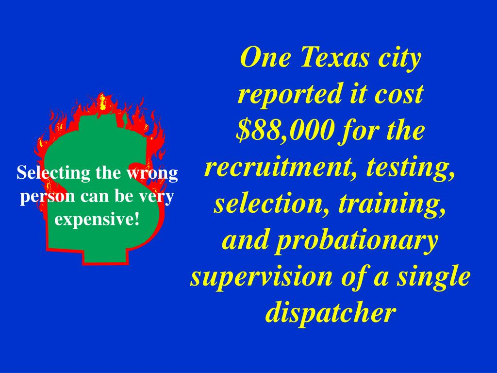 One Texas city reported it cost $88,000 for the recruitment, testing, selection, training, and probationary supervision of a single dispatcher